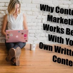 Why Content Marketing Works Best With Your Own Written Content